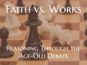 Faith vs. Works: Reasoning Through the Age-Old Debate
