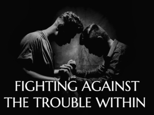 Fighting Against the Trouble Within